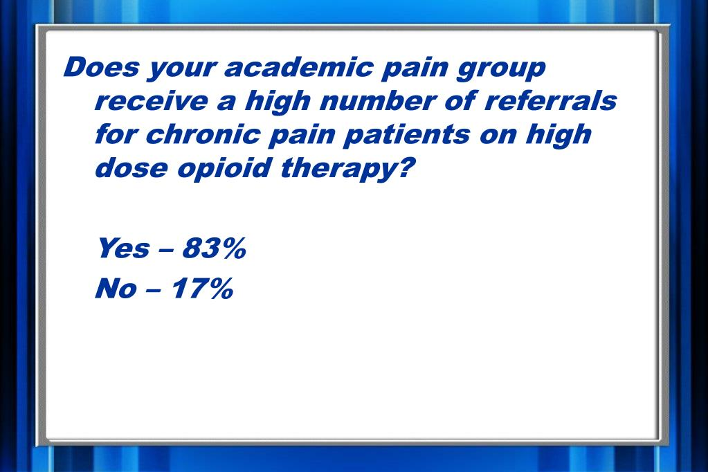 Does your academic pain group receive a high number of referrals for chronic pain patients on high dose opioid therapy?