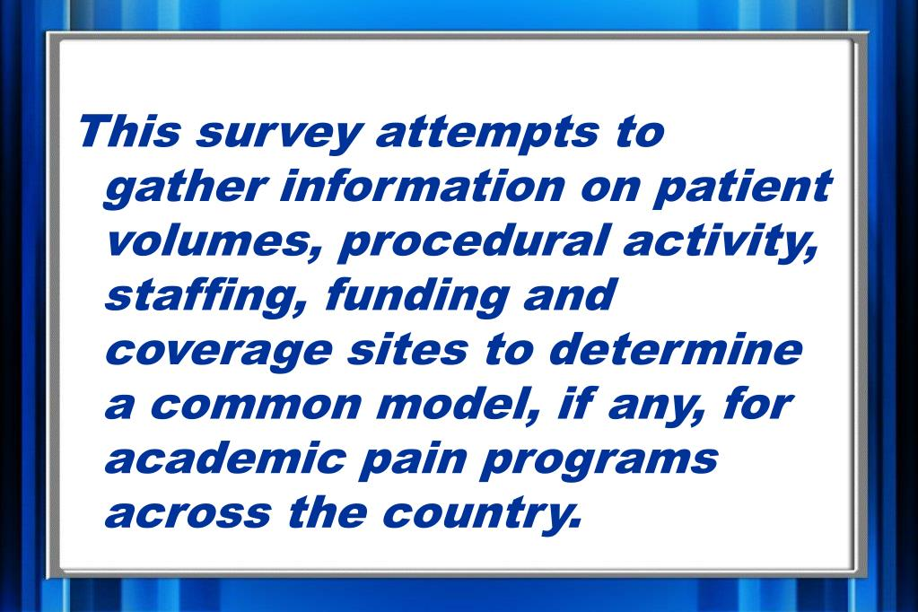 This survey attempts to gather information on patient volumes, procedural activity, staffing, funding and coverage sites to determine a common model, if any, for academic pain programs across the country.