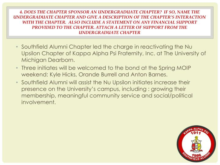 4. DOES THE CHAPTER SPONSOR AN UNDERGRADUATE CHAPTER?  IF SO, NAME THE UNDERGRADUATE CHAPTER AND GIVE A DESCRIPTION OF THE CHAPTER'S INTERACTION WITH THE CHAPTER.  ALSO INCLUDE A STATEMENT ON ANY FINANCIAL SUPPORT PROVIDED TO THE CHAPTER. ATTACH A LETTER OF SUPPORT FROM THE UNDERGRADUATE CHAPTER