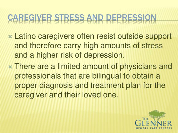 Latino caregivers often resist outside support and therefore carry high amounts of stress and a higher risk of depression.