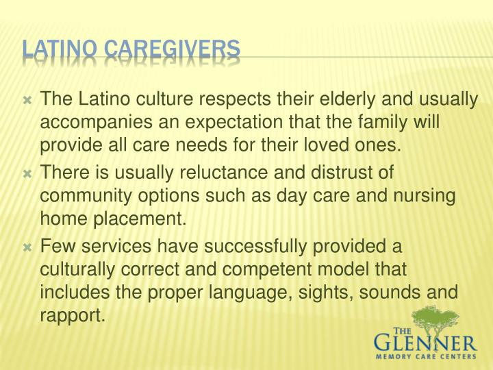 The Latino culture respects their elderly and usually accompanies an expectation that the family will provide all care needs for their loved ones.