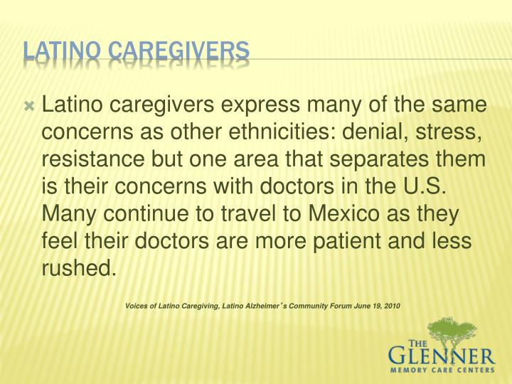 Latino caregivers express many of the same concerns as other ethnicities: denial, stress, resistance but one area that separates them is their concerns with doctors in the U.S. Many continue to travel to Mexico as they feel their doctors are more patient and less rushed.