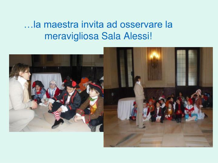 …la maestra invita ad osservare la meravigliosa Sala Alessi!