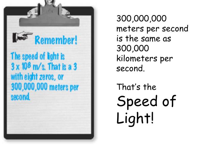 300,000,000 meters per second is the same as 300,000 kilometers per second.