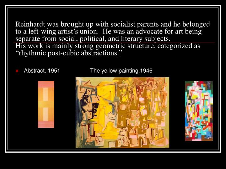 Reinhardt was brought up with socialist parents and he belonged to a left-wing artist's union.  He was an advocate for art being separate from social, political, and literary subjects.
