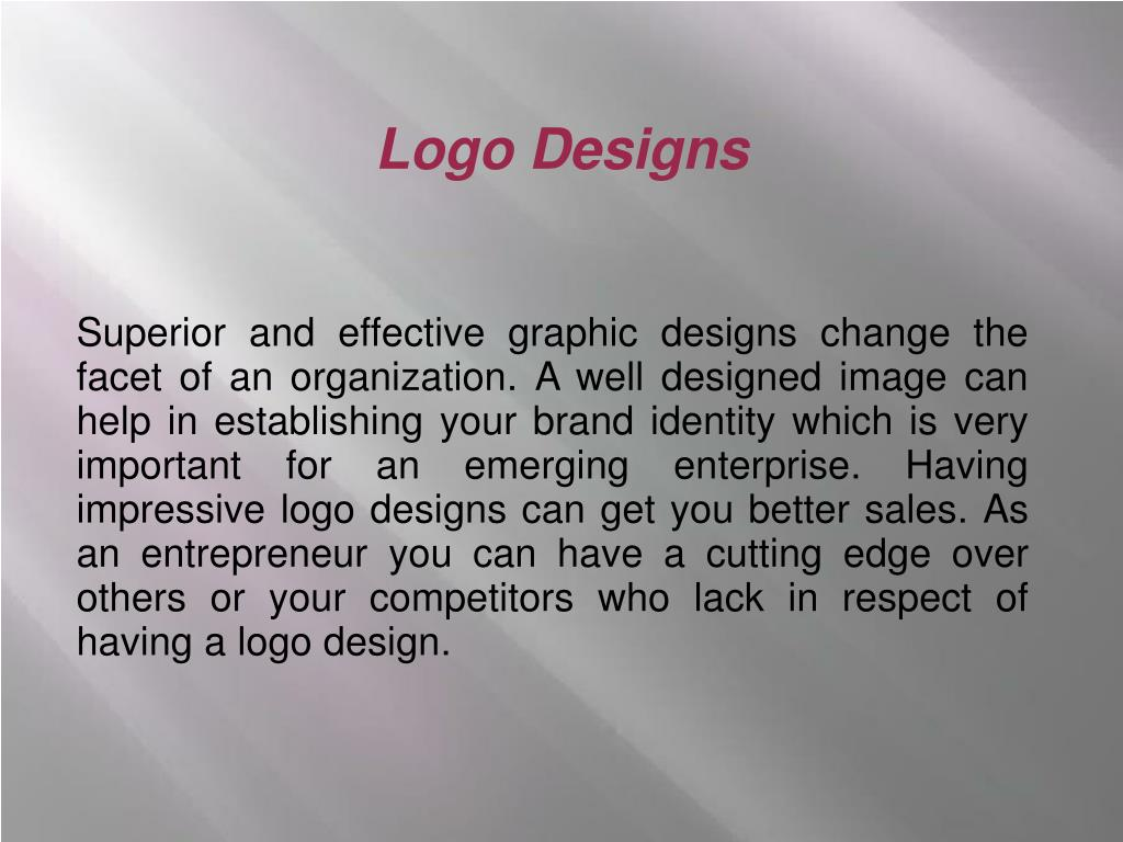 Superior and effective graphic designs change the facet of an organization. A well designed image can help in establishing your brand identity which is very important for an emerging enterprise. Having impressive logo designs can get you better sales. As an entrepreneur you can have a cutting edge over others or your competitors who lack in respect of having a logo design.