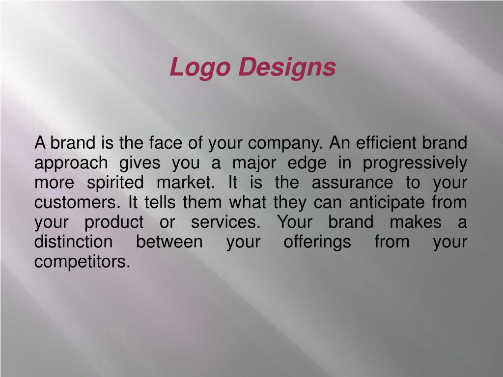 A brand is the face of your company. An efficient brand approach gives you a major edge in progressively more spirited market. It is the assurance to your customers. It tells them what they can anticipate from your product or services. Your brand makes a distinction between your offerings from your competitors.