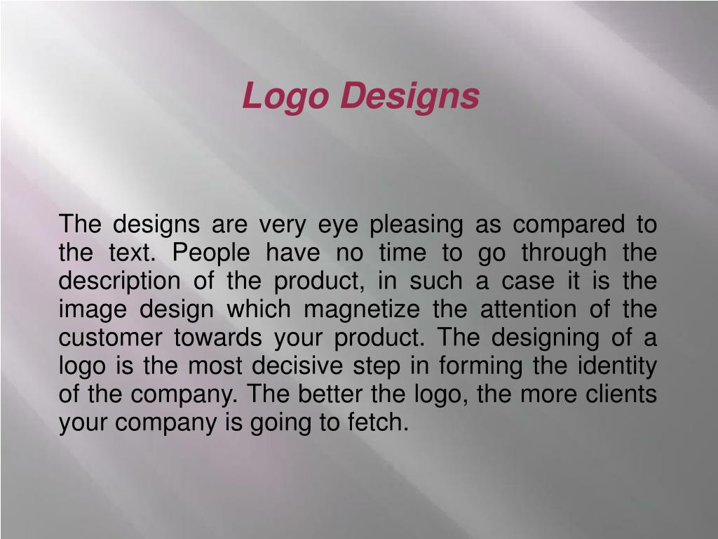 The designs are very eye pleasing as compared to the text. People have no time to go through the description of the product, in such a case it is the image design which magnetize the attention of the customer towards your product. The designing of a logo is the most decisive step in forming the identity of the company. The better the logo, the more clients your company is going to fetch.