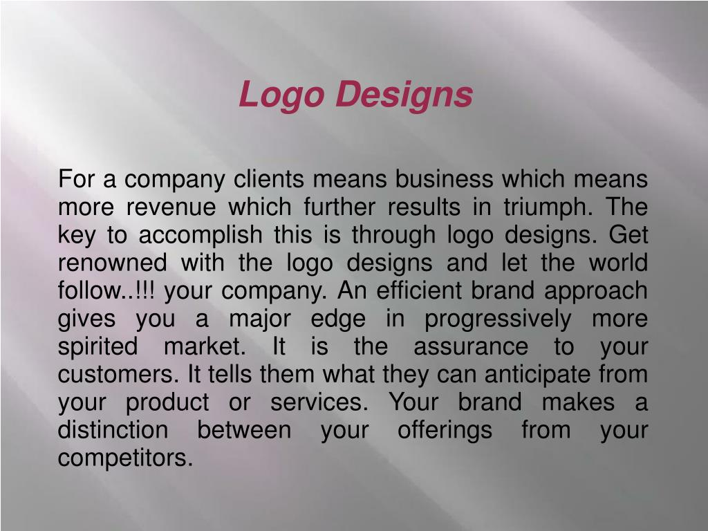 For a company clients means business which means more revenue which further results in triumph. The key to accomplish this is through logo designs. Get renowned with the logo designs and let the world follow..!!! your company. An efficient brand approach gives you a major edge in progressively more spirited market. It is the assurance to your customers. It tells them what they can anticipate from your product or services. Your brand makes a distinction between your offerings from your competitors.