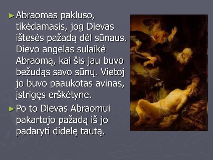 Abraomas pakluso, tikėdamasis, jog Dievas ištesės pažadą dėl sūnaus. Dievo angelas sulaikė Abraomą, kai šis jau buvo bežudąs savo sūnų. Vietoj jo buvo paaukotas avinas, įstrigęs erškėtyne.