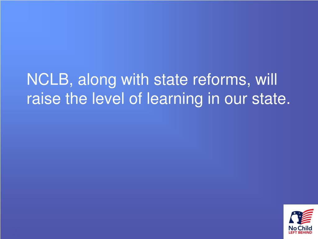NCLB, along with state reforms, will raise the level of learning in our state.