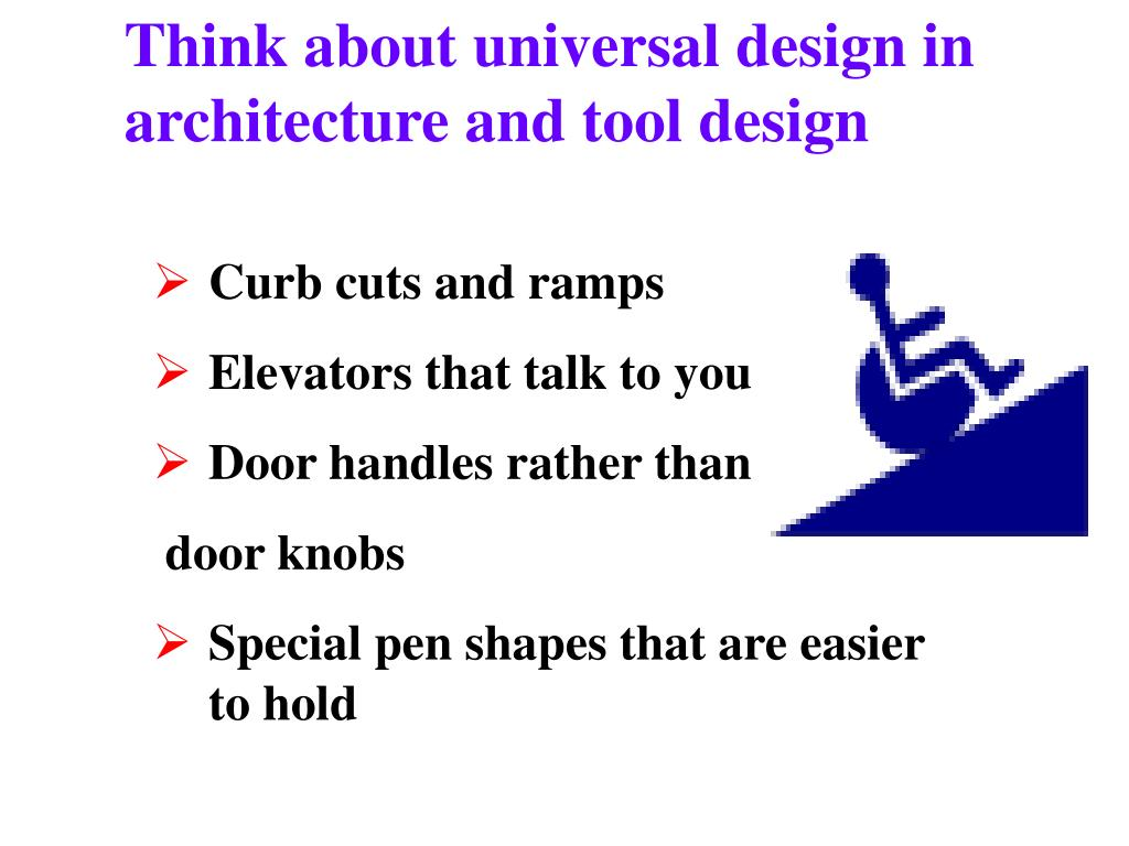 Think about universal design in architecture and tool design