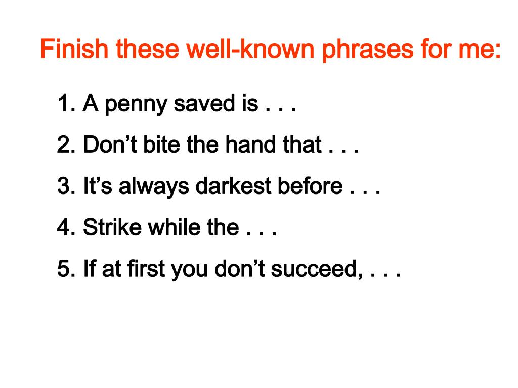 Finish these well-known phrases for me: