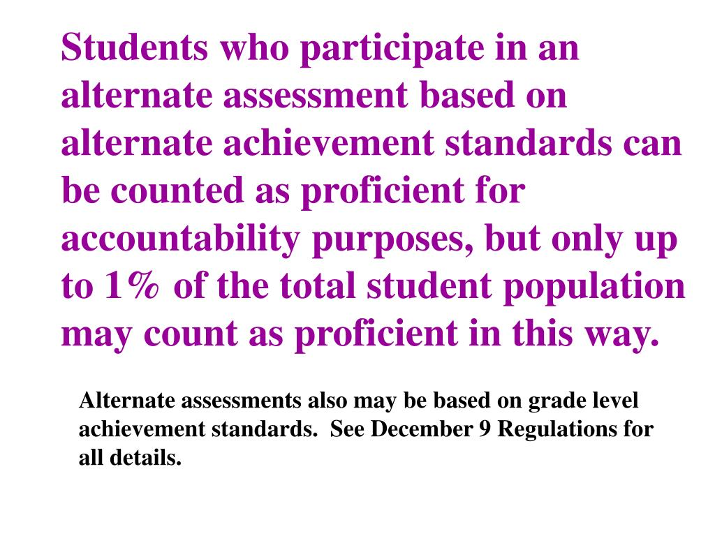 Students who participate in an alternate assessment based on alternate achievement standards can be counted as proficient for accountability purposes, but only up to 1% of the total student population may count as proficient in this way.