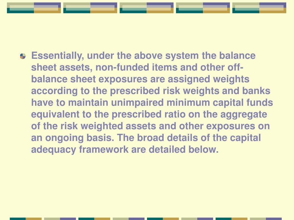 Essentially, under the above system the balance sheet assets, non-funded items and other off-balance sheet exposures are assigned weights according to the prescribed risk weights and banks have to maintain unimpaired minimum capital funds equivalent to the prescribed ratio on the aggregate of the risk weighted assets and other exposures on an ongoing basis. The broad details of the capital adequacy framework are detailed below.