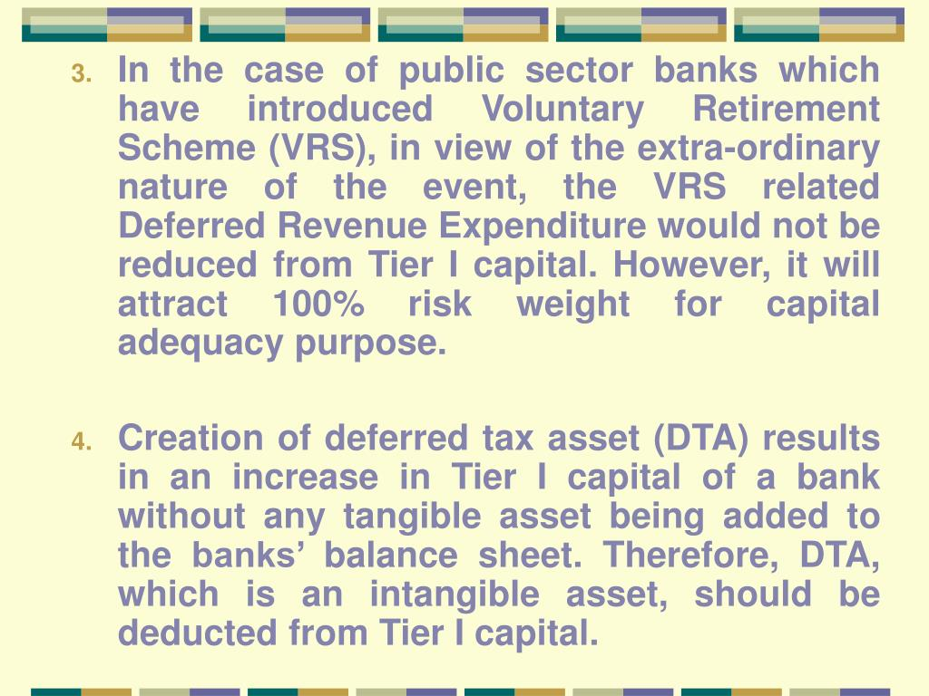 In the case of public sector banks which have introduced Voluntary Retirement Scheme (VRS), in view of the extra-ordinary nature of the event, the VRS related Deferred Revenue Expenditure would not be reduced from Tier I capital. However, it will attract 100% risk weight for capital adequacy purpose.