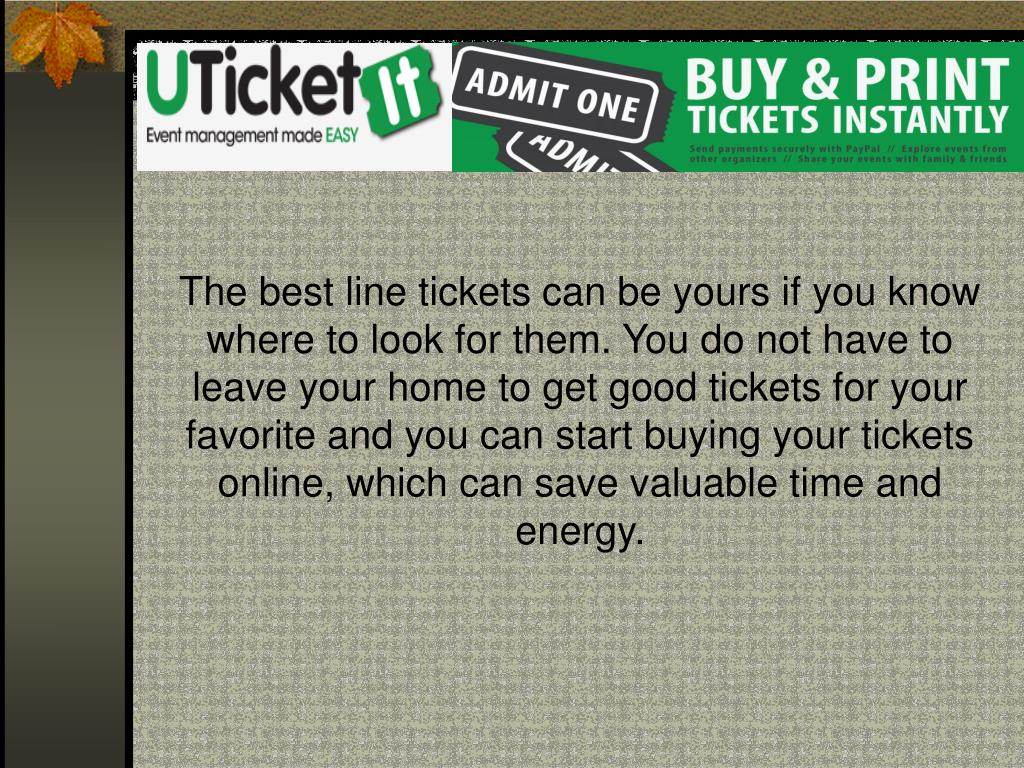 The best line tickets can be yours if you know where to look for them. You do not have to leave your home to get good tickets for your favorite and you can start buying your tickets online, which can save valuable time and energy.