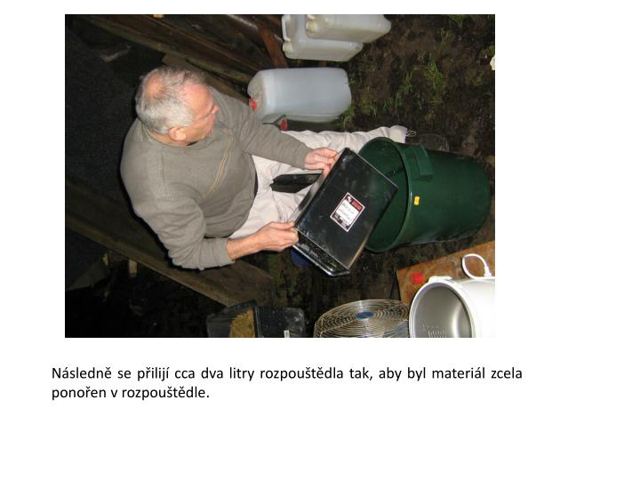 Nsledn se pilij cca dva litry rozpoutdla tak, aby byl materil zcela ponoen v rozpoutdle.