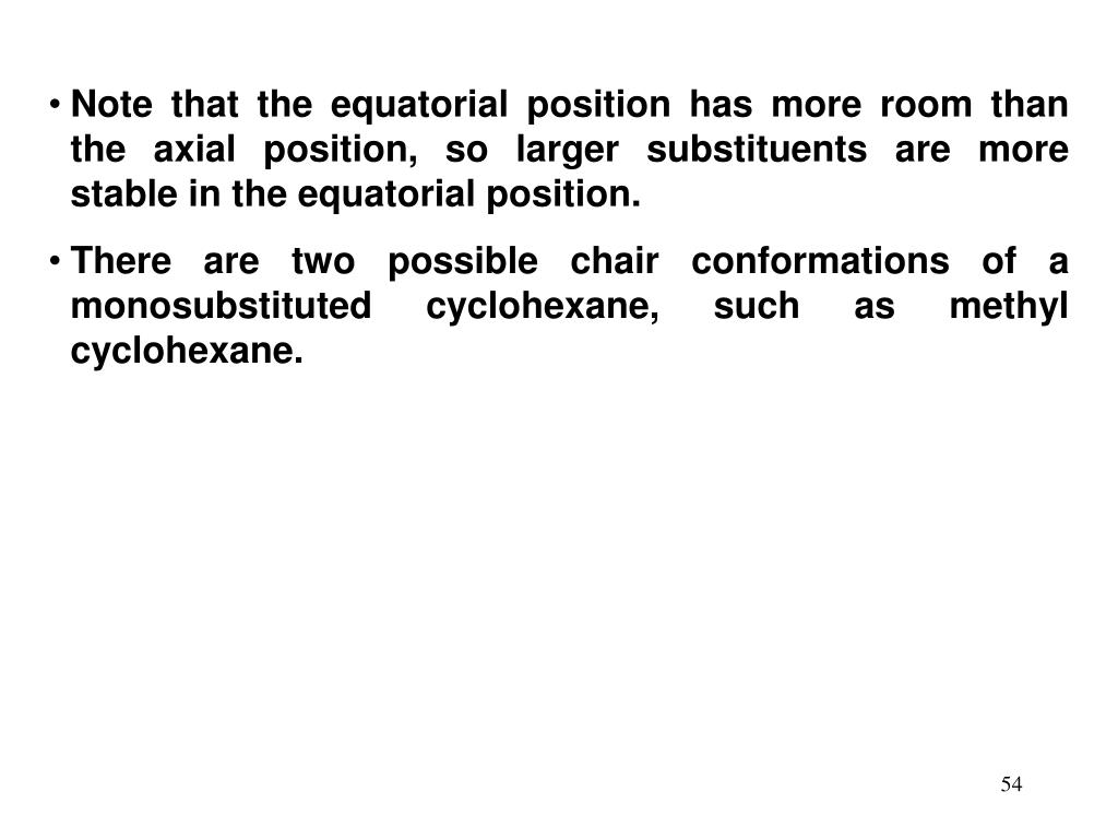 Note that the equatorial position has more room than the axial position, so larger substituents are more stable in the equatorial position.
