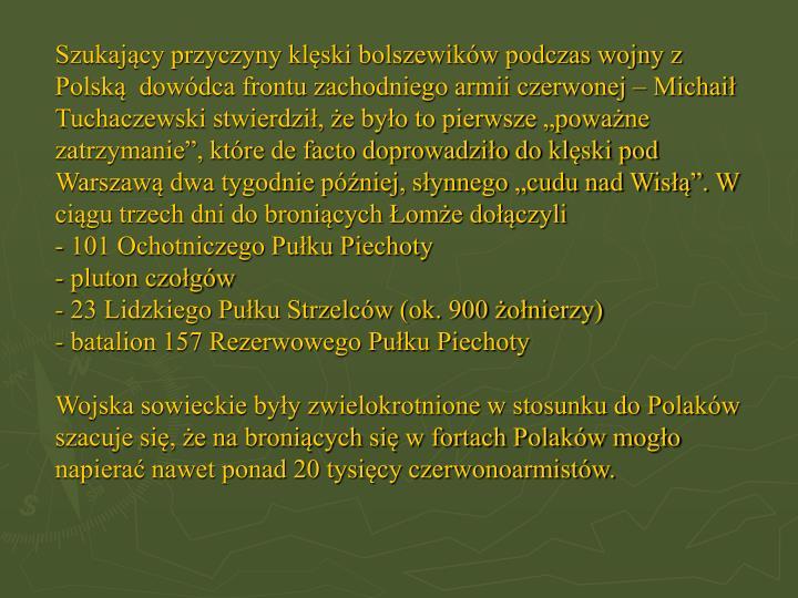 """Szukający przyczyny klęski bolszewików podczas wojny z Polską  dowódca frontu zachodniego armii czerwonej – Michaił Tuchaczewski stwierdził, że było to pierwsze """"poważne zatrzymanie"""", które de facto doprowadziło do klęski pod Warszawą dwa tygodnie później, słynnego """"cudu nad Wisłą"""". W ciągu trzech dni do broniących Łomże dołączyli"""