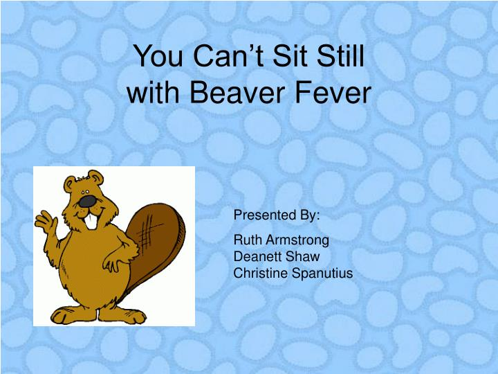 You can t sit still with beaver fever