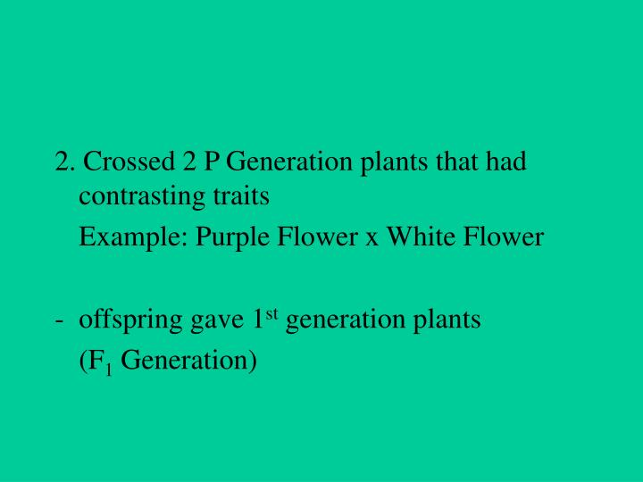 2. Crossed 2 P Generation plants that had contrasting traits