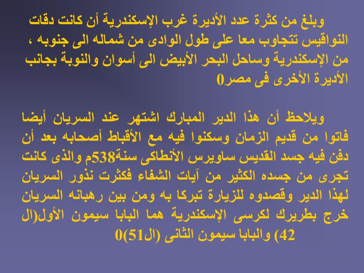 وبلغ من كثرة عدد الأديرة غرب الإسكندرية أن كانت دقات النواقيس تتجاوب معا على طول الوادى من شماله الى جنوبه ، من الإسكندرية وساحل البحر الأبيض الى أسوان والنوبة بجانب الأديرة الأخرى فى مصر0