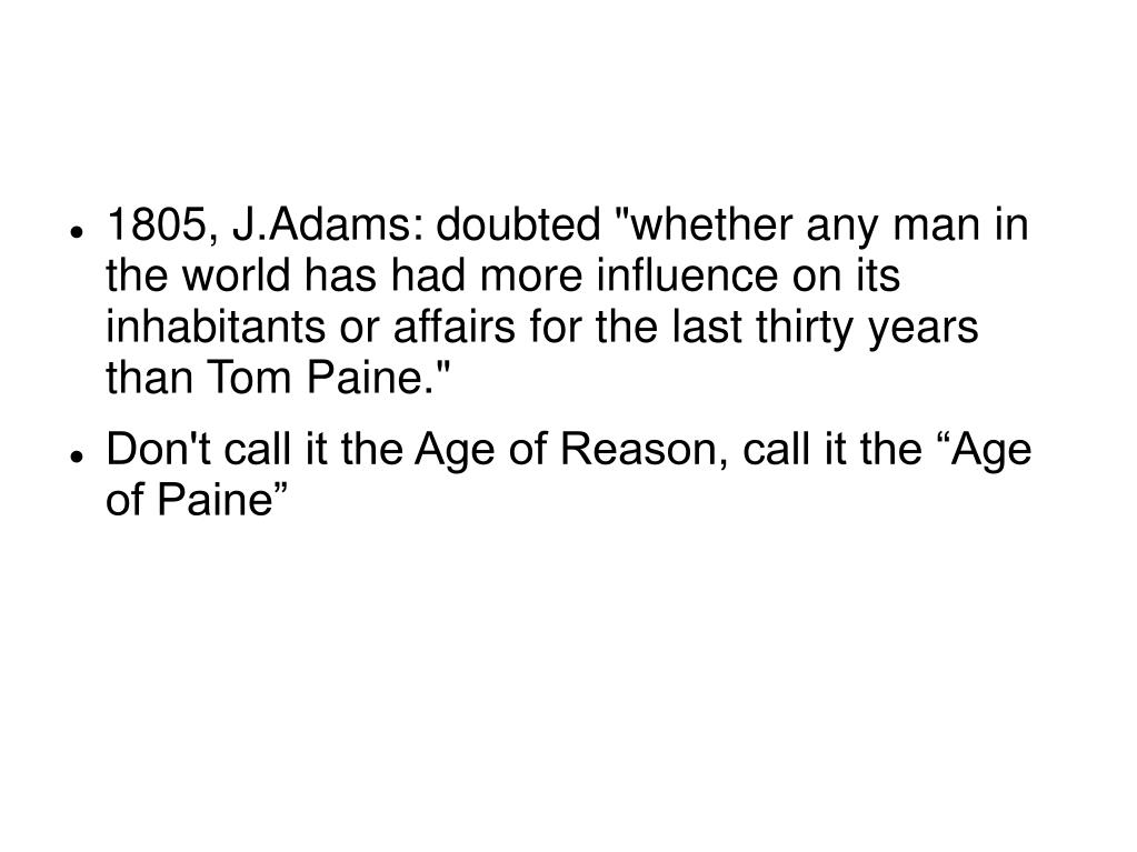 "1805, J.Adams: doubted ""whether any man in the world has had more influence on its inhabitants or affairs for the last thirty years than Tom Paine."""