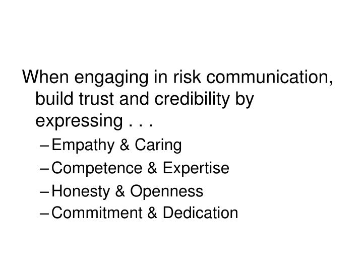 When engaging in risk communication, build trust and credibility by expressing . . .