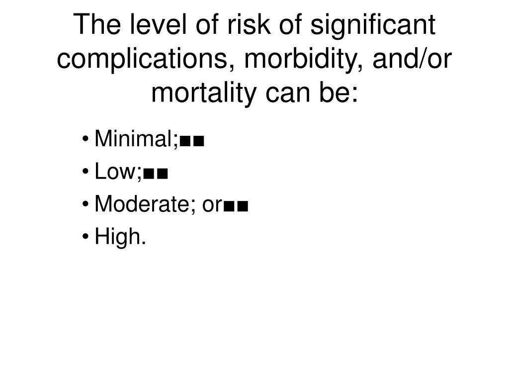 The level of risk of significant complications, morbidity, and/or mortality can be: