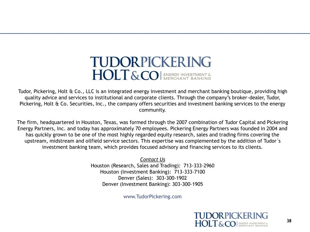 Tudor, Pickering, Holt & Co., LLC is an integrated energy investment and merchant banking boutique, providing high quality advice and services to institutional and corporate clients. Through the company's broker-dealer, Tudor, Pickering, Holt & Co. Securities, Inc., the company offers securities and investment banking services to the energy community.