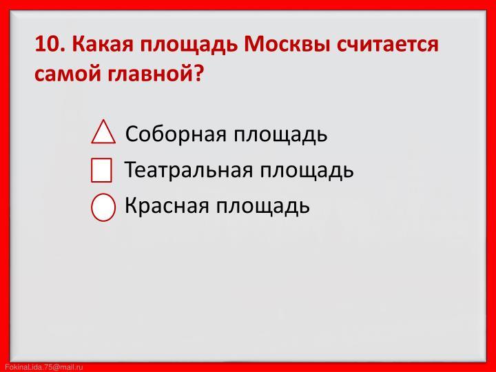 10. Какая площадь Москвы считается самой главной?