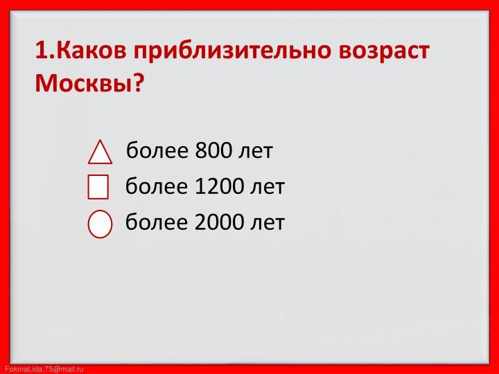 1.Каков приблизительно возраст Москвы?