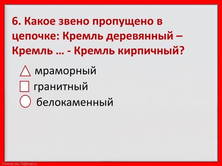 6. Какое звено пропущено в цепочке: Кремль деревянный – Кремль … - Кремль кирпичный?