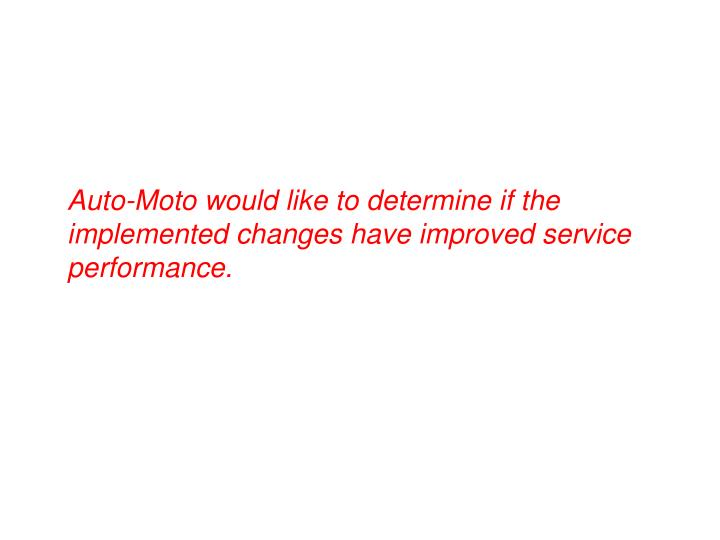 Auto-Moto would like to determine if the implemented changes have improved service performance.