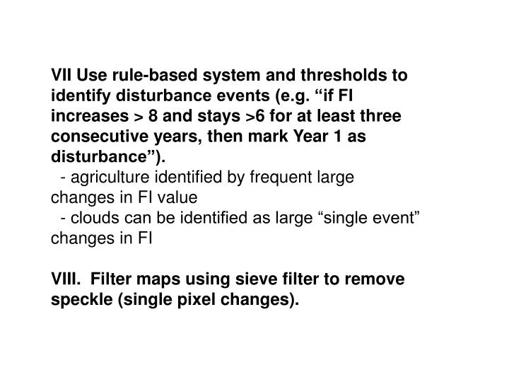 "VII Use rule-based system and thresholds to identify disturbance events (e.g. ""if FI increases > 8 and stays >6 for at least three consecutive years, then mark Year 1 as disturbance"")."
