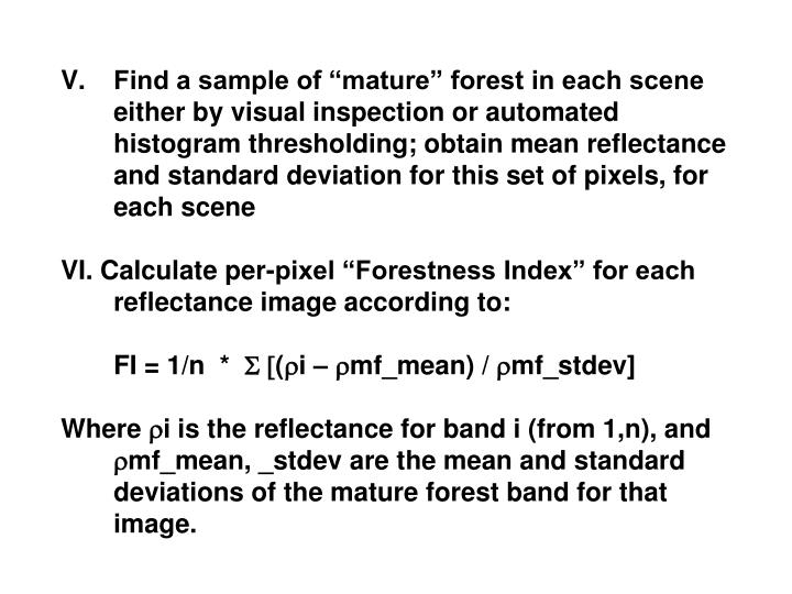 "Find a sample of ""mature"" forest in each scene either by visual inspection or automated histogram thresholding; obtain mean reflectance and standard deviation for this set of pixels, for each scene"