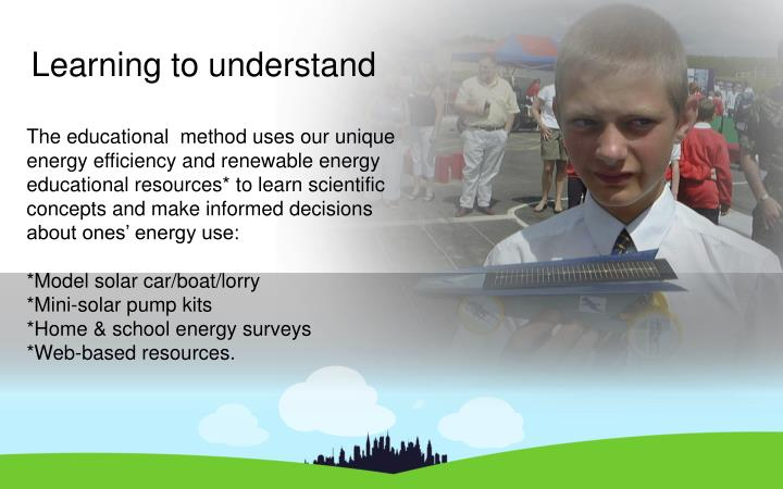 The educational  method uses our unique energy efficiency and renewable energy educational resources* to learn scientific concepts and make informed decisions about ones' energy use:
