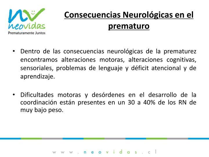 Dentro de las consecuencias neurológicas de la prematurez encontramos alteraciones motoras, alteraciones cognitivas, sensoriales, problemas de lenguaje y déficit atencional y de aprendizaje.