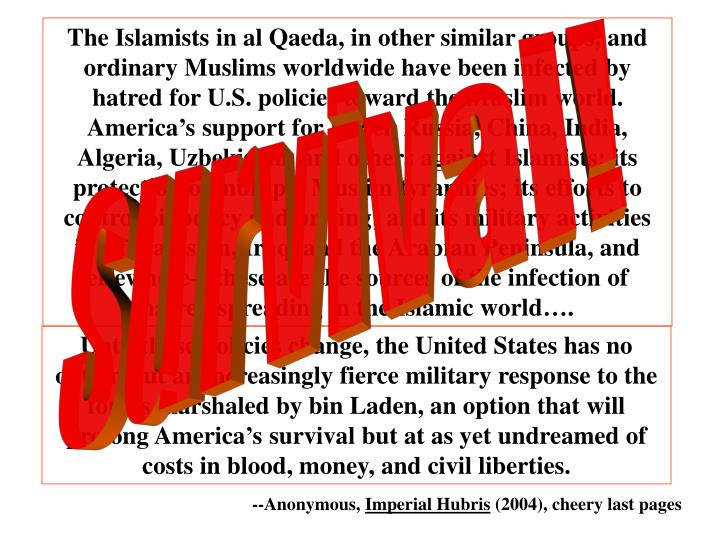 The Islamists in al Qaeda, in other similar groups, and ordinary Muslims worldwide have been infected by hatred for U.S. policies toward the Muslim world. America's support for Israel, Russia, China, India, Algeria, Uzbekistan, and others against Islamists; its protection of multiple Muslim tyrannies; its efforts to control oil policy and pricing; and its military activities in Afghanistan, Iraq, and the Arabian Peninsula, and elsewhere—these are the sources of the infection of hatred spreading in the Islamic world….