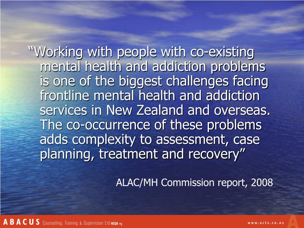 """""""Working with people with co-existing mental health and addiction problems is one of the biggest challenges facing frontline mental health and addiction services in New Zealand and overseas. The co-occurrence of these problems adds complexity to assessment, case planning, treatment and recovery"""""""
