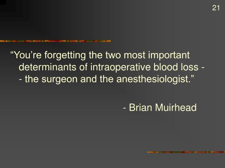 """You're forgetting the two most important determinants of intraoperative blood loss -- the surgeon and the anesthesiologist."""