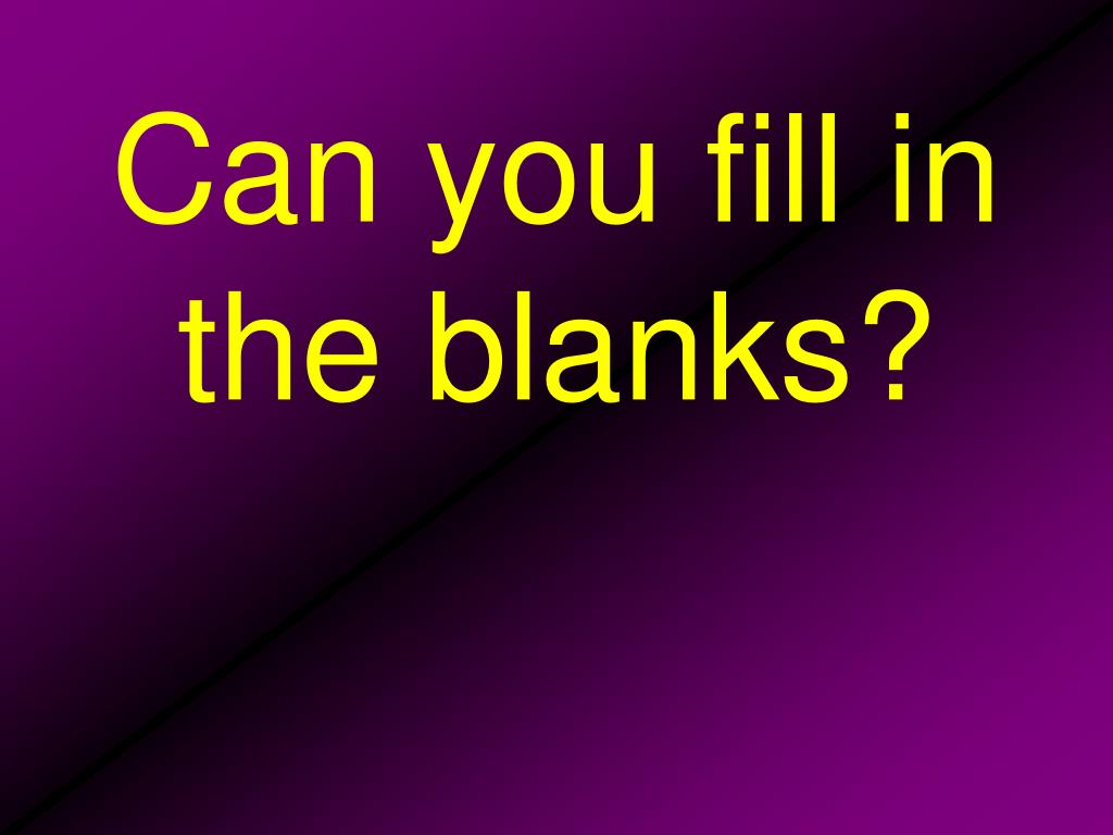 Can you fill in the blanks?