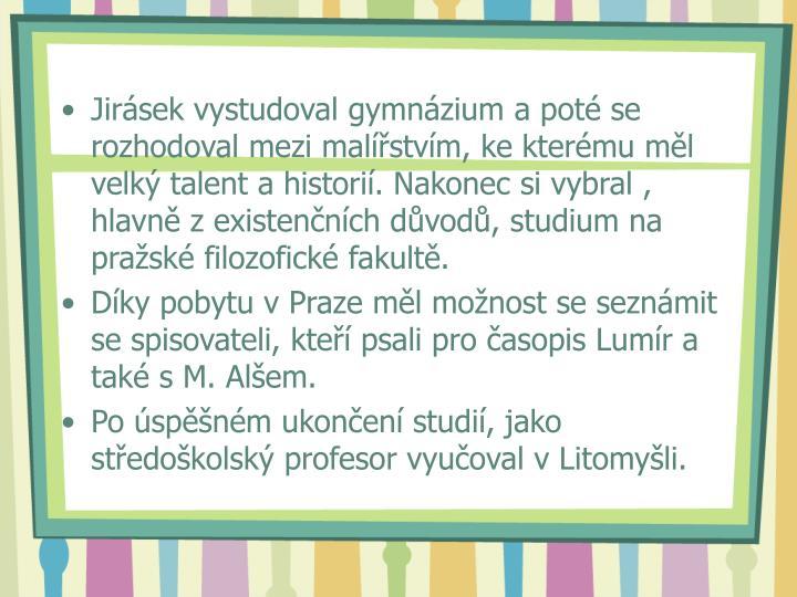 Jirásek vystudoval gymnázium a poté se rozhodoval mezi malířstvím, ke kterému měl velký talent a historií. Nakonec si vybral , hlavně z existenčních důvodů, studium na pražské filozofické fakultě.