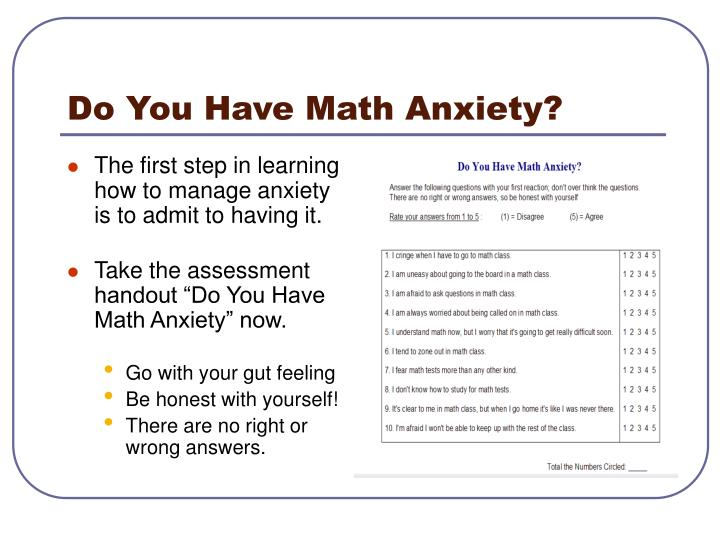 how to reduce math anxiety Math anxiety can also function similarly to test anxiety — the fact that there's a right and a wrong answer in math can be intimidating to kids who are already a little anxious or afraid of failure the way we evaluate math skills is also more intimidating for anxious kids.