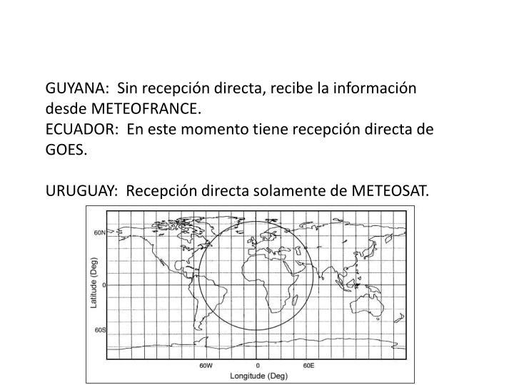 GUYANA:  Sin recepción directa, recibe la información desde METEOFRANCE.