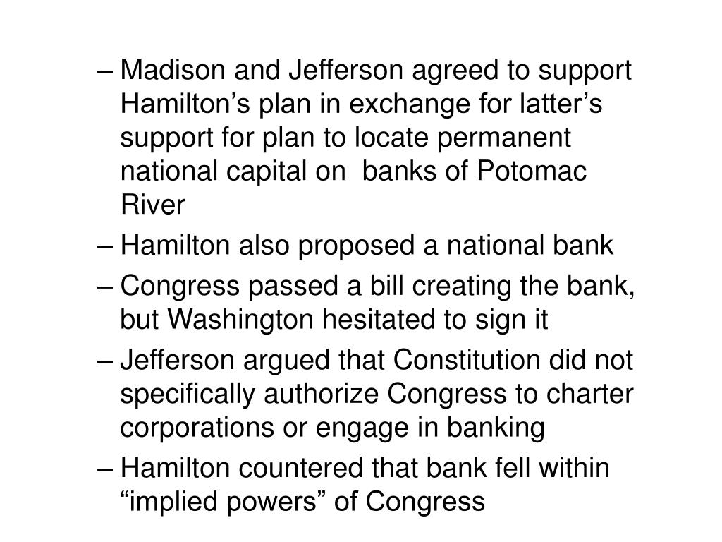 Madison and Jefferson agreed to support Hamilton's plan in exchange for latter's support for plan to locate permanent national capital on  banks of Potomac River