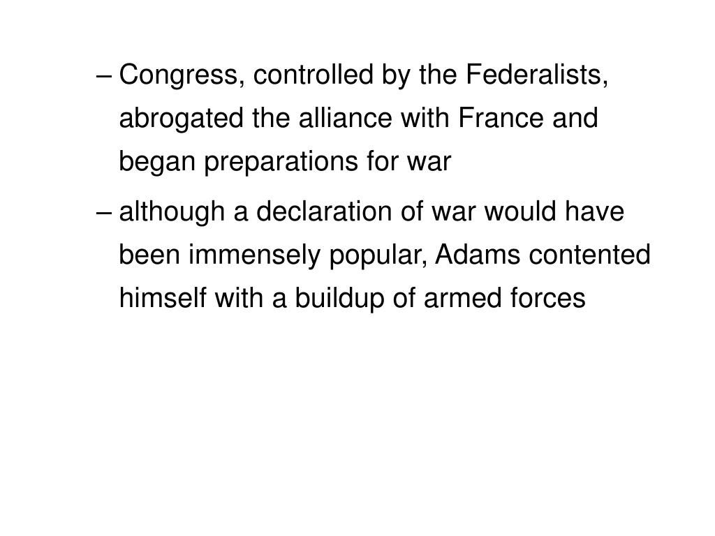 Congress, controlled by the Federalists, abrogated the alliance with France and began preparations for war