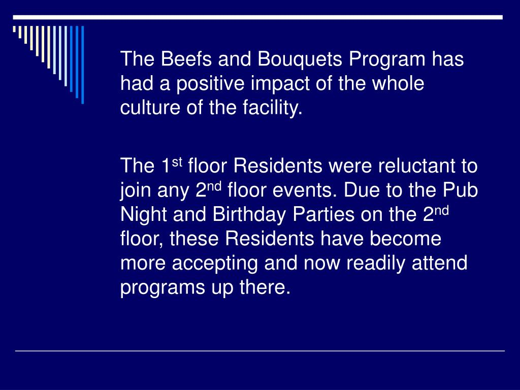 The Beefs and Bouquets Program has had a positive impact of the whole culture of the facility.