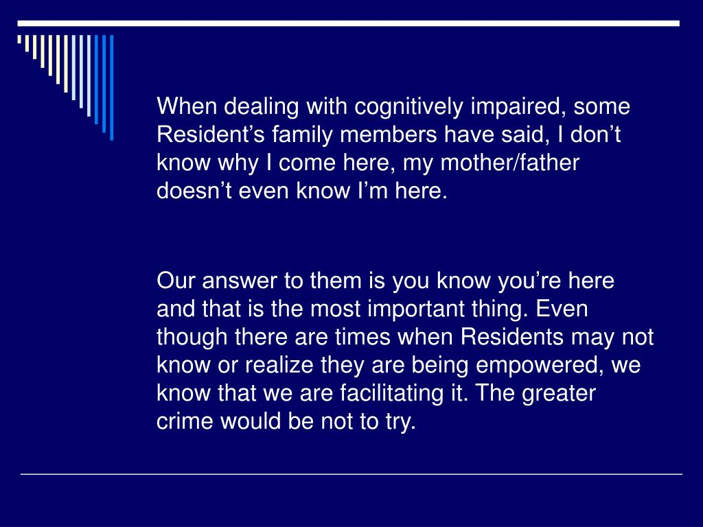 When dealing with cognitively impaired, some Resident's family members have said, I don't know why I come here, my mother/father doesn't even know I'm here.